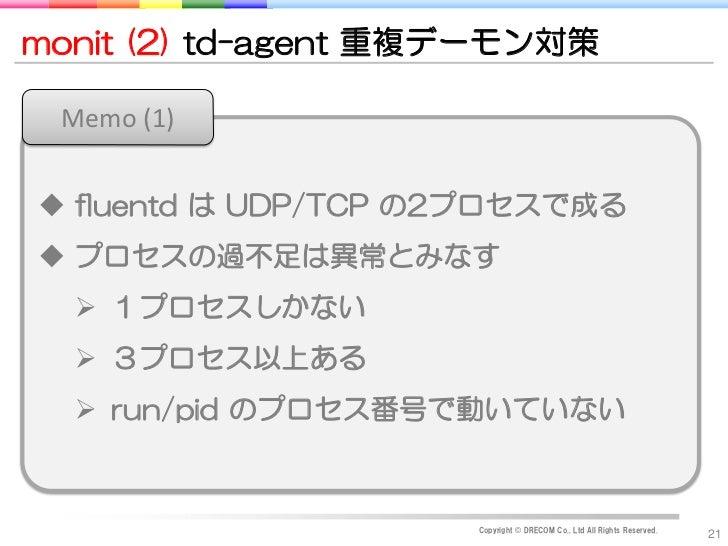monit (2) td-agent 重複デーモン対策 Memo (1) fluentd は UDP/TCP の2プロセスで成る プロセスの過不足は異常とみなす   1プロセスしかない   3プロセス以上ある   run/pid のプ...