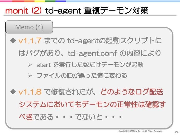 monit (2) td-agent 重複デーモン対策 Memo (4) v1.1.7 までの td-agentの起動スクリプトに  はバグがあり、td-agent.conf の内容により     start を実行した数だけデーモンが起動...