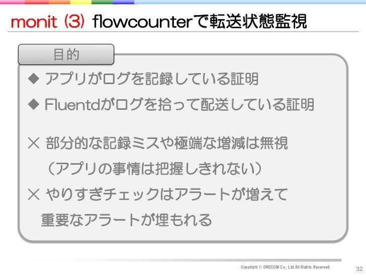 monit (3) flowcounterで転送状態監視   目的  アプリがログを記録している証明  Fluentdがログを拾って配送している証明 ☓ 部分的な記録ミスや極端な増減は無視  (アプリの事情は把握しきれない) ☓ やりすぎチ...