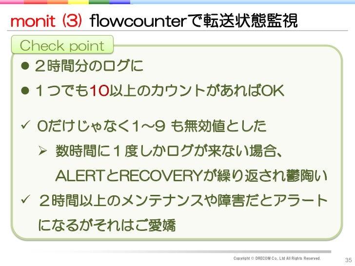monit (3) flowcounterで転送状態監視Check point 2時間分のログに 1つでも10以上のカウントがあればOK 0だけじゃなく1~9 も無効値とした   数時間に1度しかログが来ない場合、    ALERTとR...