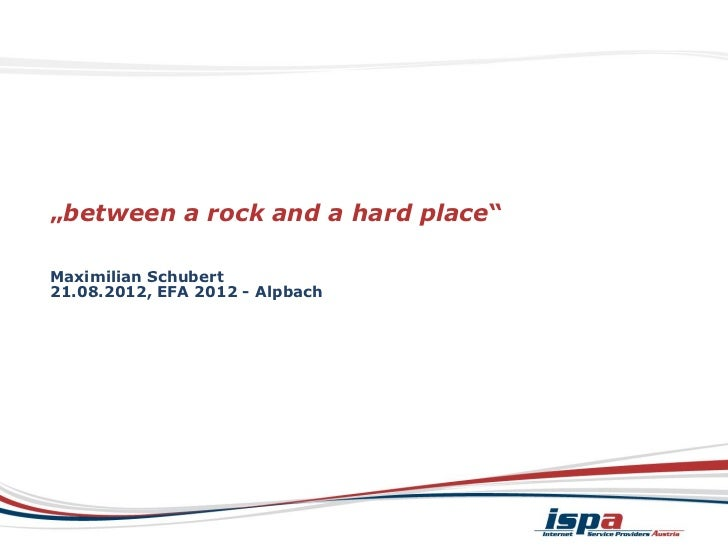 """between a rock and a hard place""Maximilian Schubert21.08.2012, EFA 2012 - Alpbach"