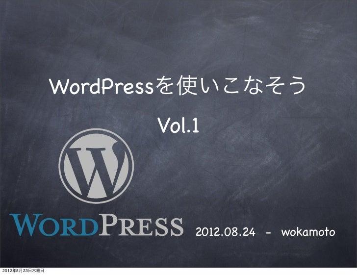 WordPressを使いこなそう                      Vol.1                          2012.08.24 - wokamoto2012年8月23日木曜日