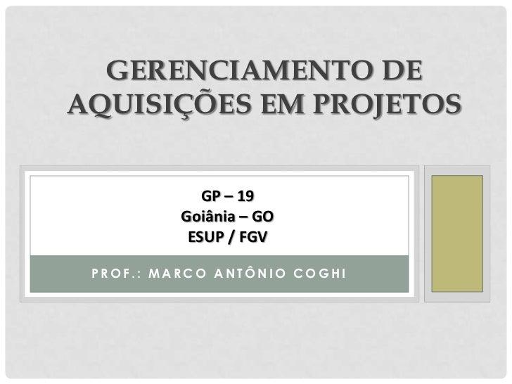 GERENCIAMENTO DEAQUISIÇÕES EM PROJETOS             GP – 19          Goiânia – GO           ESUP / FGV PROF.: MARCO ANTÔNIO...