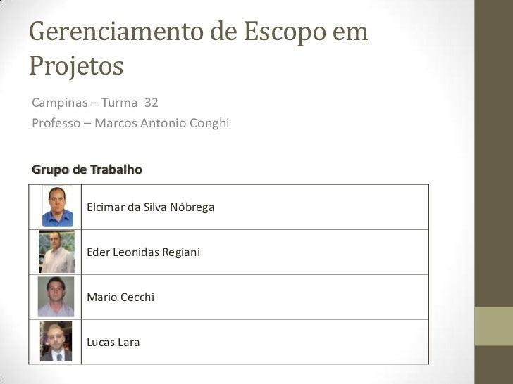 Gerenciamento de Escopo emProjetosCampinas – Turma 32Professo – Marcos Antonio ConghiGrupo de Trabalho        Elcimar da S...