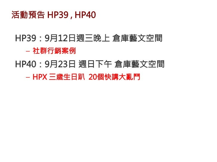 活動預告 HP39 , HP40HP39:9月12日週三晚上 倉庫藝文空間  – 社群行銷案例HP40:9月23日 週日下午 倉庫藝文空間  – HPX 三歲生日趴 20個快講大亂鬥