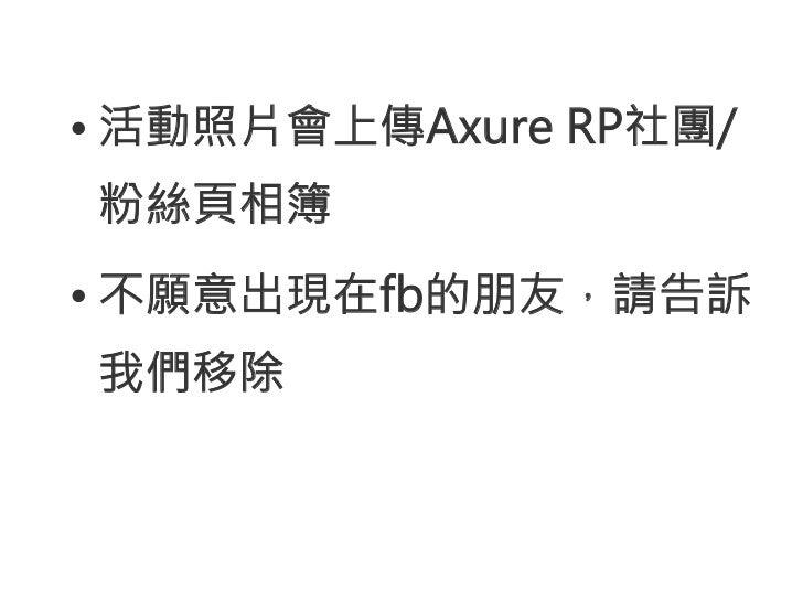 •活動照片會上傳Axure RP社團/粉絲頁相簿•不願意出現在fb的朋友,請告訴我們移除