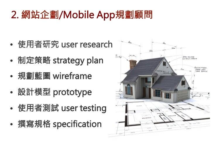 2. 網站企劃/Mobile App規劃顧問 • 使用者研究 user research• 制定策略 strategy plan• 規劃藍圖 wireframe• 設計模型 prototype• 使用者測試 user testing•...