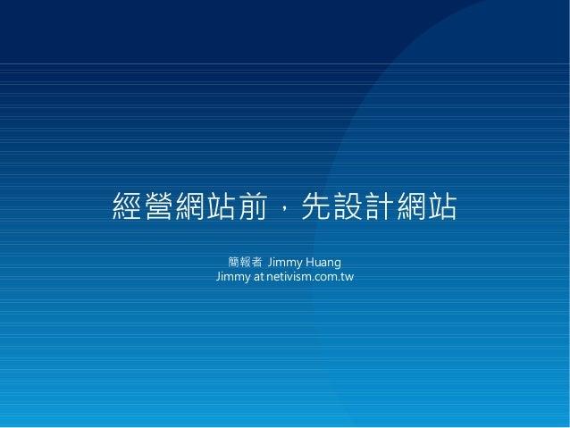 經營網站前,先設計網站 簡報者 Jimmy Huang Jimmy at netivism.com.tw