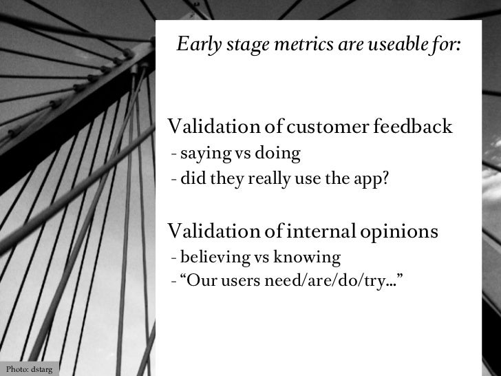 Early stage metrics are useable for:                Validation of customer feedback                - saying vs doing      ...