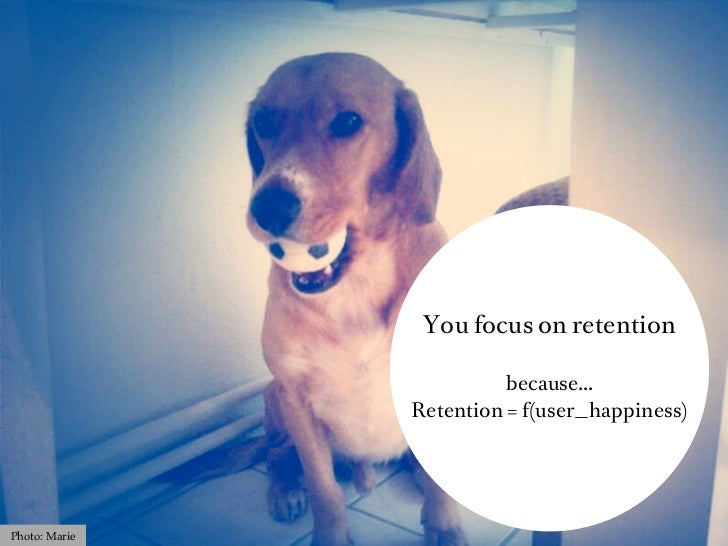 You focus on retention                         because...               Retention = f(user_happiness)Photo: Marie