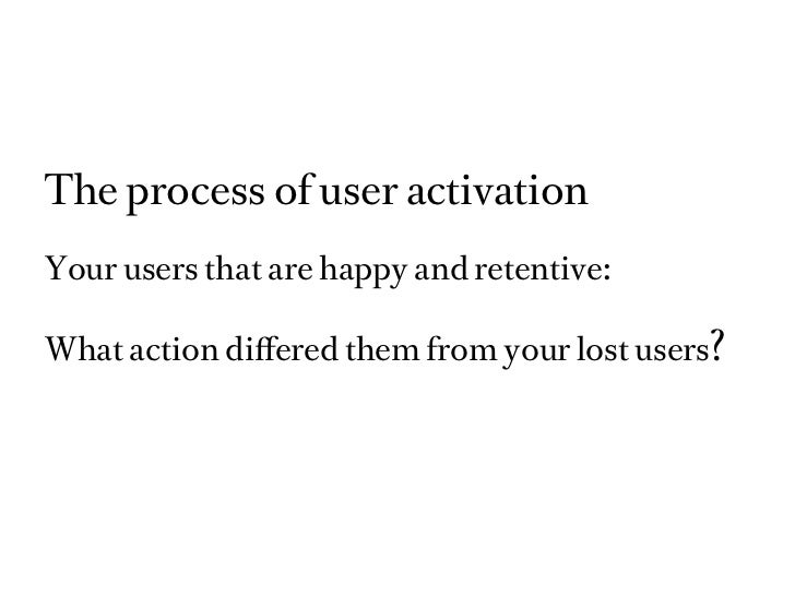 The process of user activationYour users that are happy and retentive:What action differed them from your lost users?