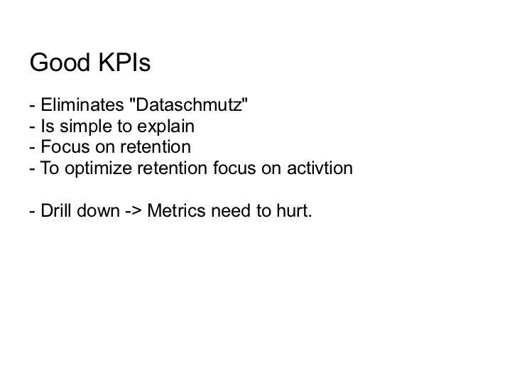 "Good KPIs- Eliminates ""Dataschmutz""- Is simple to explain- Focus on retention- To optimize retention focus on activtion- D..."