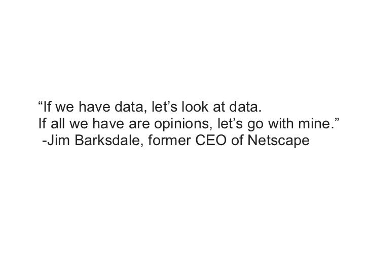 """""""If we have data, let's look at data.If all we have are opinions, let's go with mine."""" -Jim Barksdale, former CEO of Netsc..."""