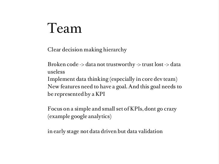TeamClear decision making hierarchyBroken code -> data not trustworthy -> trust lost -> datauselessImplement data thinking...