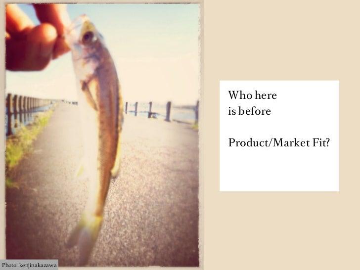 Who here                       is before                       Product/Market Fit?Photo: kenjinakazawa