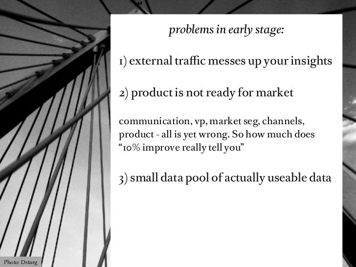 problems in early stage:                1) external traffic messes up your insights                2) product is not ready f...