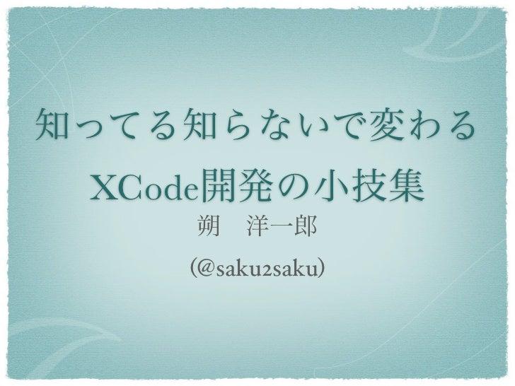 知ってる知らないで変わる XCode開発の小技集    朔洋一郎    (@saku2saku)