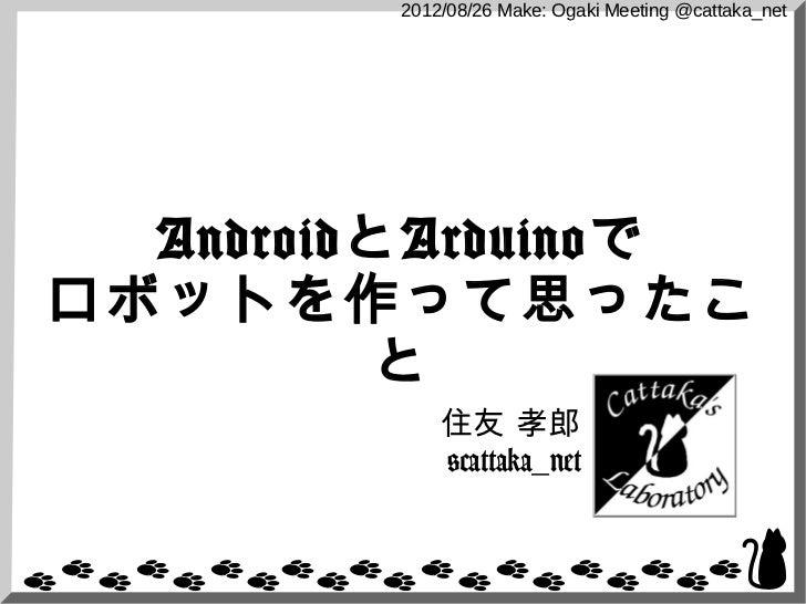 2012/08/26 Make: Ogaki Meeting @cattaka_net  AndroidとArduinoでロボットを作って思ったこ          と             住友 孝郎             @cattak...