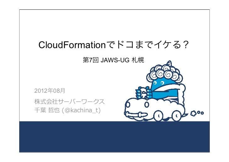 CloudFormationでドコまでイケる?               第7回 JAWS-UG 札幌2012年08月株式会社サーバーワークス千葉葉 哲也 (@kachina_̲t)