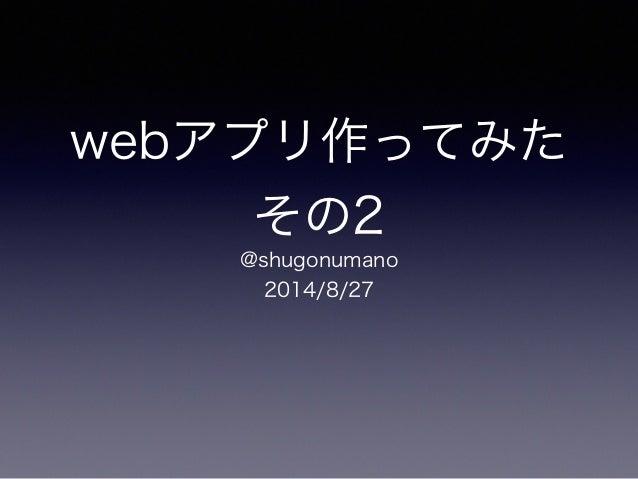webアプリ作ってみた  その2  @shugonumano  2014/8/27
