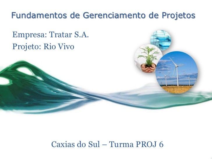 Fundamentos de Gerenciamento de ProjetosEmpresa: Tratar S.A.Projeto: Rio Vivo          Caxias do Sul – Turma PROJ 6