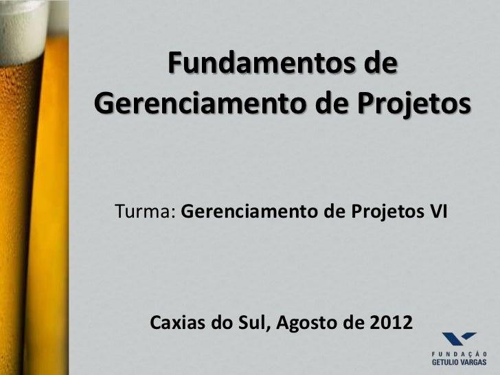 Fundamentos deGerenciamento de Projetos Turma: Gerenciamento de Projetos VI    Caxias do Sul, Agosto de 2012
