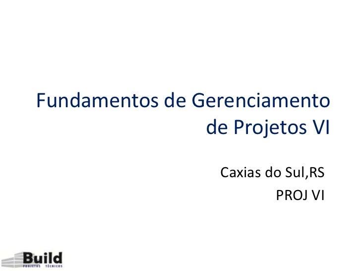 Fundamentos de Gerenciamento                de Projetos VI                  Caxias do Sul,RS                          PROJ...