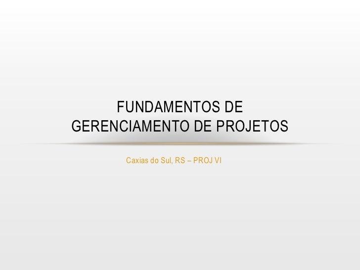 FUNDAMENTOS DEGERENCIAMENTO DE PROJETOS      Caxias do Sul, RS – PROJ VI