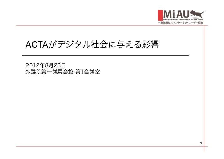 ACTAがデジタル社会に与える影響2012年8月28日衆議院第一議員会館 第1会議室                    1