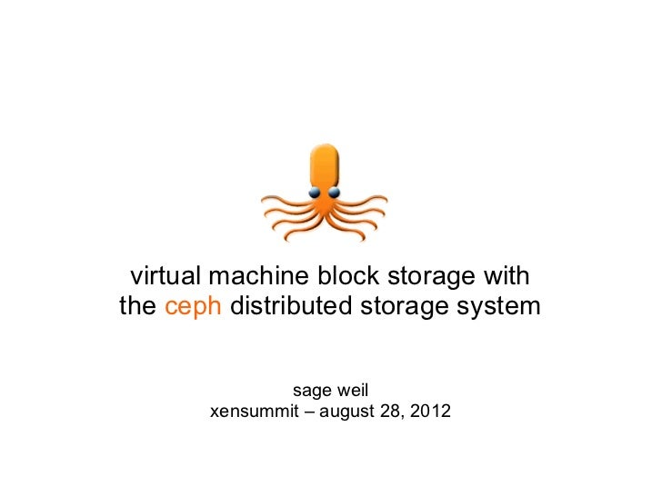 virtual machine block storage withthe ceph distributed storage system               sage weil       xensummit – august 28,...