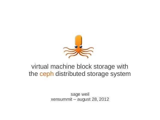 virtual machine block storage withthe ceph distributed storage system               sage weil       xensummit – august 28,...