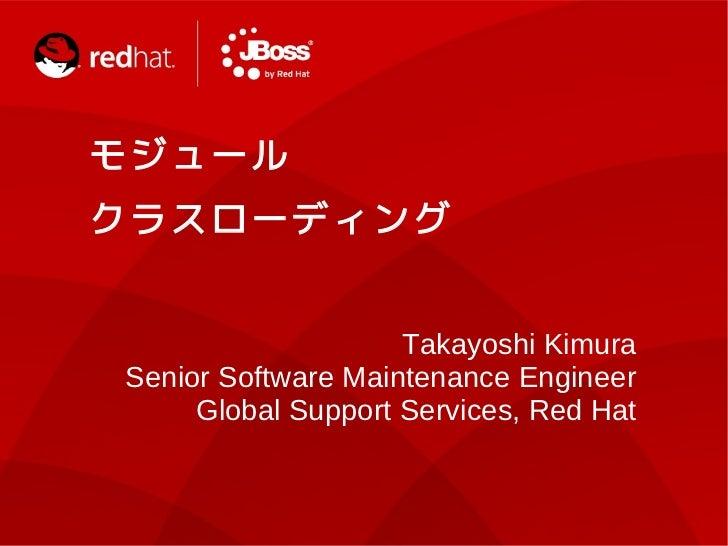 モ ジ ュ ールク ラ ス ロ ーデ ィ ン グ                     Takayoshi Kimura Senior Software Maintenance Engineer      Global Support Ser...
