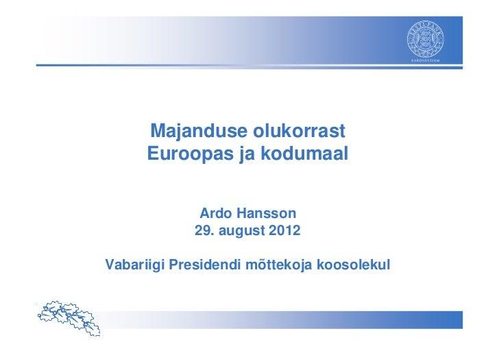 Majanduse olukorrast      Euroopas ja kodumaal             Ardo Hansson            29. august 2012Vabariigi Presidendi mõt...