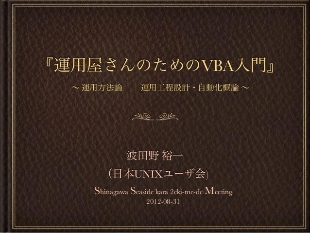 『運用屋さんのためのVBA入門』 ∼ 運用方法論 運用工程設計・自動化概論 ∼ 波田野 裕一 (日本UNIXユーザ会) Shinagawa Seaside kara 2eki-me-de Meeting 2012-08-31