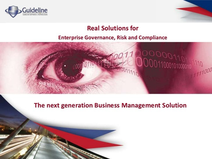 Real Solutions for       Enterprise Governance, Risk and ComplianceThe next generation Business Management Solution
