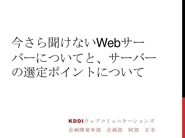 今さら聞けないWebサーバーについてと、サーバーの選定ポイントについて    KDDIウェブコミュニケーションズ    企画開発本部   企画部   阿部   正幸