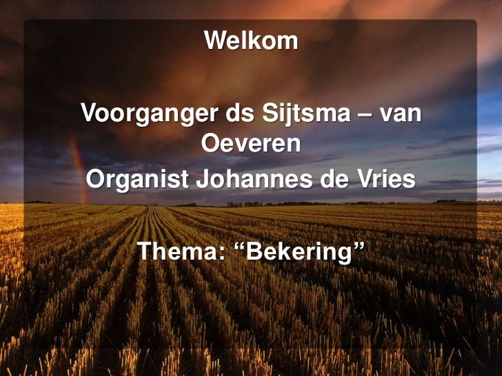 """WelkomVoorganger ds Sijtsma – van         OeverenOrganist Johannes de Vries    Thema: """"Bekering"""""""