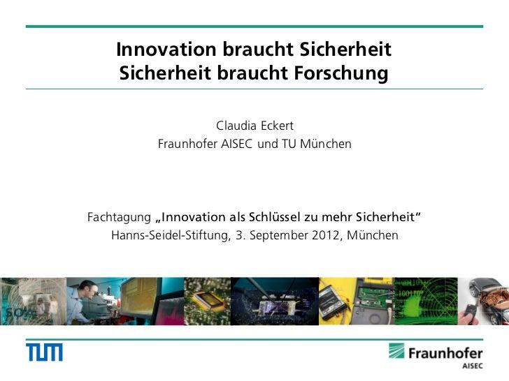 Innovation braucht Sicherheit     Sicherheit braucht Forschung                     Claudia Eckert           Fraunhofer AIS...