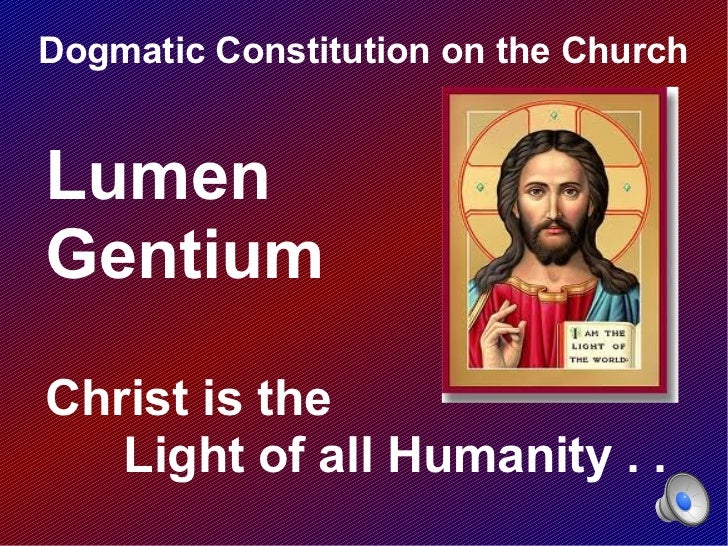 Dogmatic Constitution on the ChurchLumenGentiumChrist is the   Light of all Humanity . .