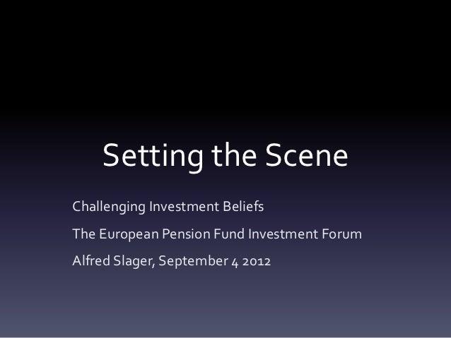 Setting the SceneChallenging Investment BeliefsThe European Pension Fund Investment ForumAlfred Slager, September 4 2012