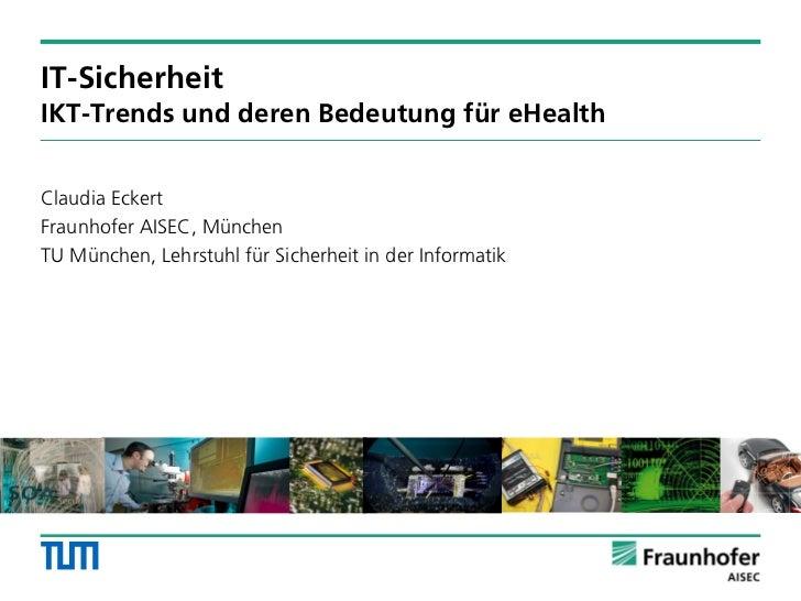 IT-SicherheitIKT-Trends und deren Bedeutung für eHealthClaudia EckertFraunhofer AISEC, MünchenTU München, Lehrstuhl für Si...