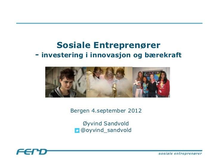 Sosiale Entreprenører- investering i innovasjon og bærekraft         Bergen 4.september 2012            Øyvind Sandvold   ...