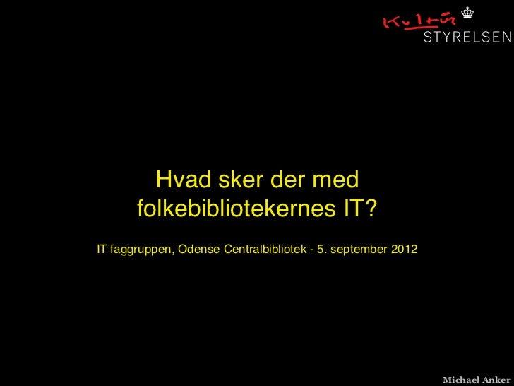 Hvad sker der med       folkebibliotekernes IT?IT faggruppen, Odense Centralbibliotek - 5. september 2012                 ...