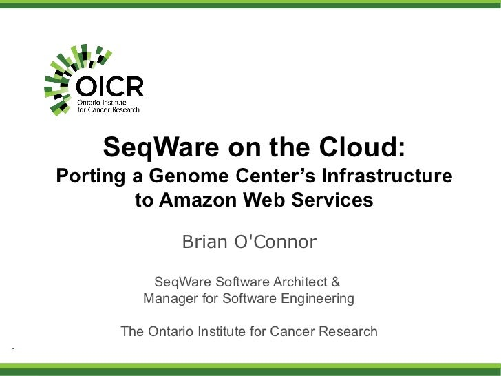 SeqWare on the Cloud:Porting a Genome Center's Infrastructure        to Amazon Web Services               Brian OConnor   ...