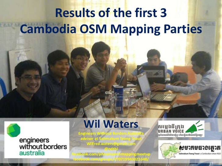 Results of the first 3Cambodia OSM Mapping Parties            Wil Waters           Engineers Without Borders Australia    ...