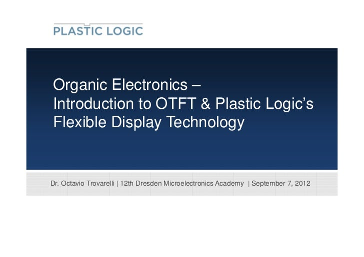 Organic Electronics –Introduction to OTFT & Plastic Logic'sFlexible Display TechnologyDr. Octavio Trovarelli | 12th Dresde...