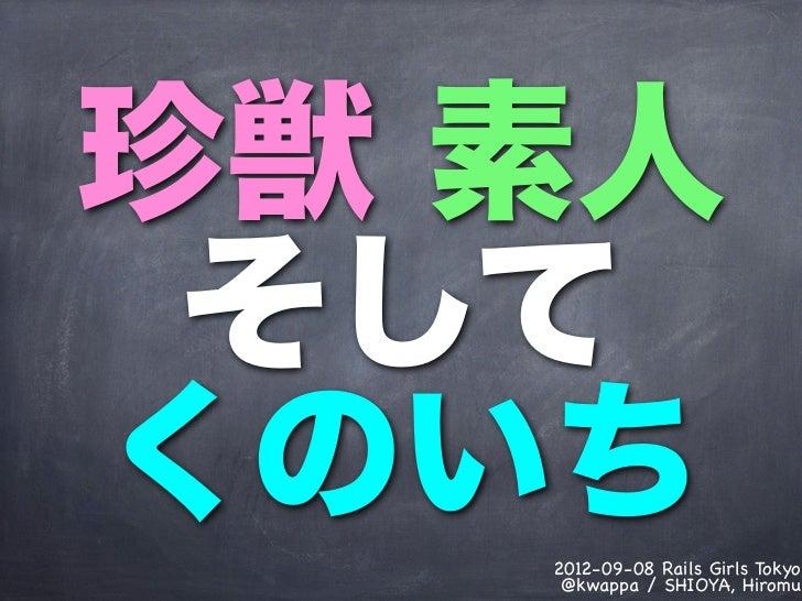 珍獣 素人 そしてくのいち   2012-09-08 Rails Girls Tokyo    @kwappa / SHIOYA, Hiromu