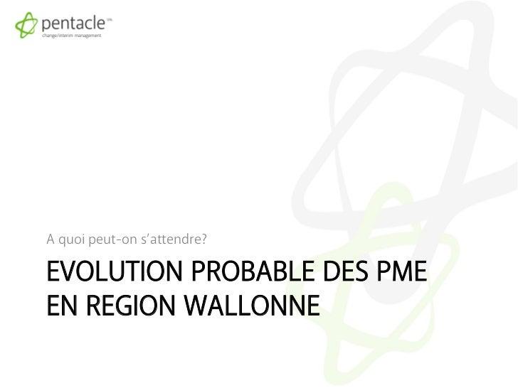 A quoi peut-on s'attendre?EVOLUTION PROBABLE DES PMEEN REGION WALLONNE