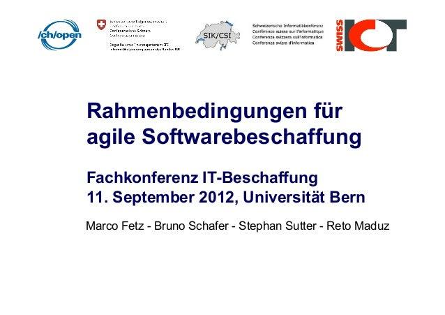 Rahmenbedingungen für agile Softwarebeschaffung Fachkonferenz IT-Beschaffung 11. September 2012, Universität Bern Marco Fe...