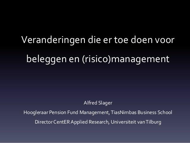Veranderingen die er toe doen voor beleggen en (risico)management                          Alfred SlagerHoogleraar Pension...